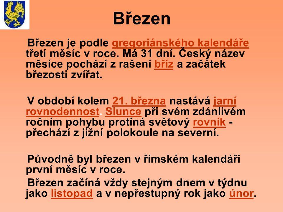 Březen Březen je podle gregoriánského kalendáře třetí měsíc v roce. Má 31 dní. Český název měsíce pochází z rašení bříz a začátek březosti zvířat.greg