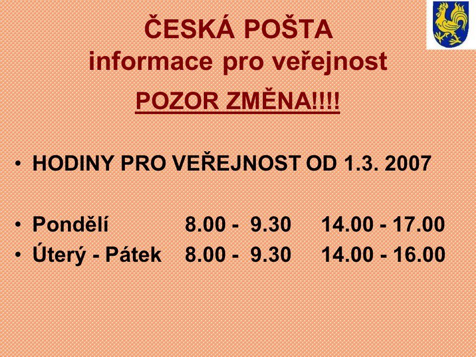 ČESKÁ POŠTA informace pro veřejnost POZOR ZMĚNA!!!! HODINY PRO VEŘEJNOST OD 1.3. 2007 Pondělí 8.00 - 9.30 14.00 - 17.00 Úterý - Pátek 8.00 - 9.30 14.0