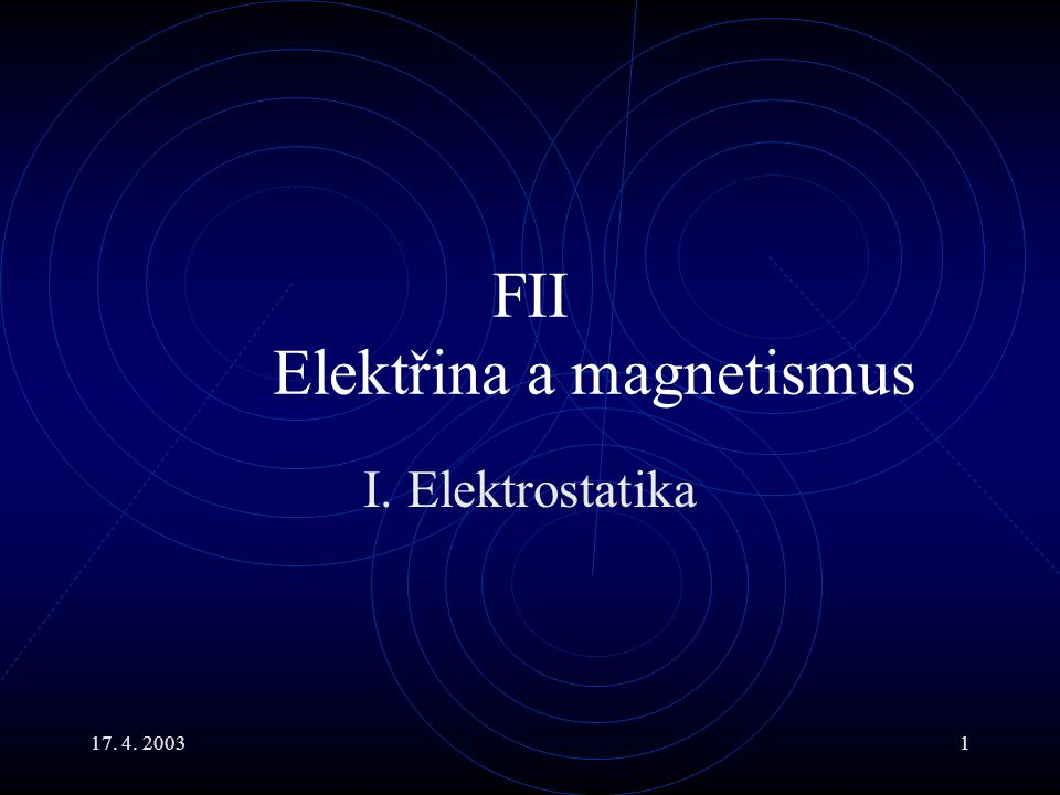 17. 4. 20031 FII Elektřina a magnetismus I. Elektrostatika