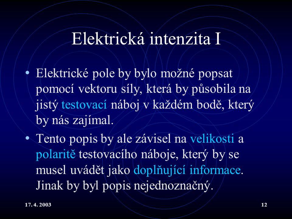 17. 4. 200312 Elektrická intenzita I Elektrické pole by bylo možné popsat pomocí vektoru síly, která by působila na jistý testovací náboj v každém bod