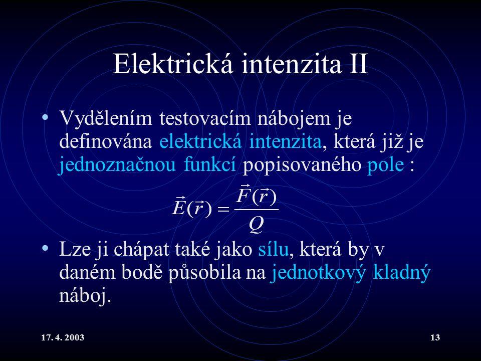 17. 4. 200313 Elektrická intenzita II Vydělením testovacím nábojem je definována elektrická intenzita, která již je jednoznačnou funkcí popisovaného p