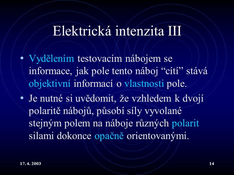"""17. 4. 200314 Elektrická intenzita III Vydělením testovacím nábojem se informace, jak pole tento náboj """"cítí"""" stává objektivní informací o vlastnosti"""