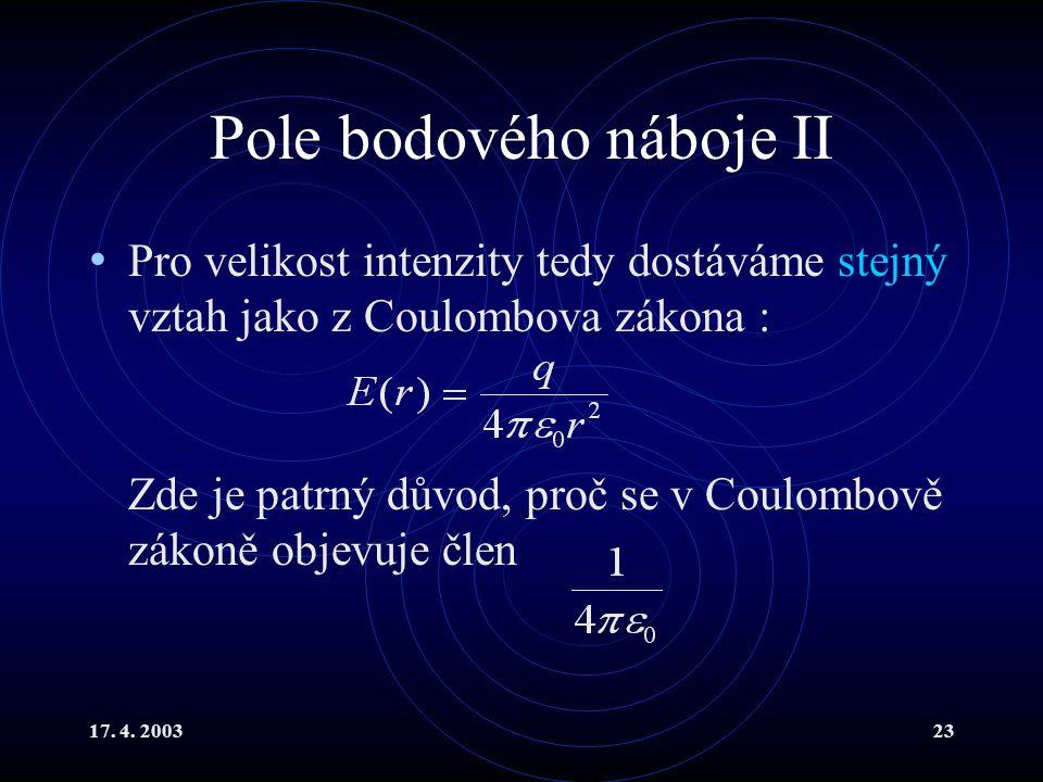 17. 4. 200323 Pole bodového náboje II Pro velikost intenzity tedy dostáváme stejný vztah jako z Coulombova zákona : Zde je patrný důvod, proč se v Cou
