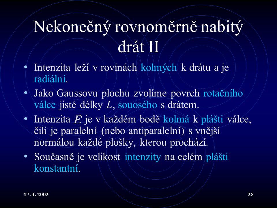 17. 4. 200325 Nekonečný rovnoměrně nabitý drát II Intenzita leží v rovinách kolmých k drátu a je radiální. Jako Gaussovu plochu zvolíme povrch rotační