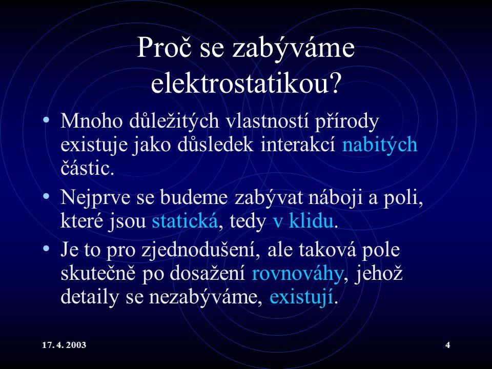 17. 4. 20034 Proč se zabýváme elektrostatikou? Mnoho důležitých vlastností přírody existuje jako důsledek interakcí nabitých částic. Nejprve se budeme