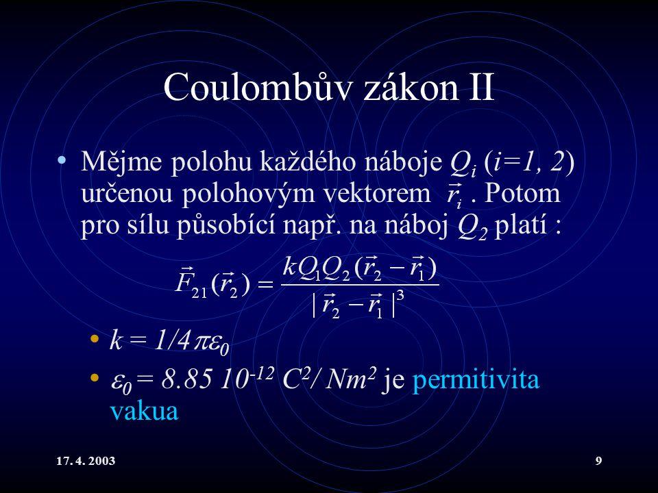 17. 4. 20039 Coulombův zákon II Mějme polohu každého náboje Q i (i=1, 2) určenou polohovým vektorem. Potom pro sílu působící např. na náboj Q 2 platí