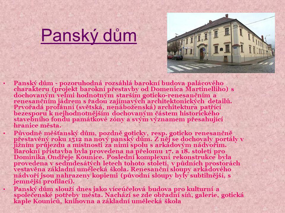 Panský dům Panský dům - pozoruhodná rozsáhlá barokní budova palácového charakteru (projekt barokní přestavby od Domenica Martinelliho) s dochovaným velmi hodnotným starším goticko-renesančním a renesančním jádrem s řadou zajímavých architektonických detailů.