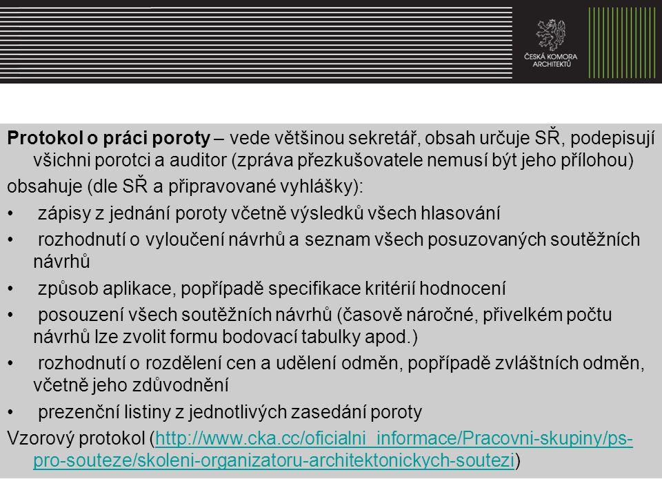 Protokol o práci poroty – vede většinou sekretář, obsah určuje SŘ, podepisují všichni porotci a auditor (zpráva přezkušovatele nemusí být jeho přílohou) obsahuje (dle SŘ a připravované vyhlášky): zápisy z jednání poroty včetně výsledků všech hlasování rozhodnutí o vyloučení návrhů a seznam všech posuzovaných soutěžních návrhů způsob aplikace, popřípadě specifikace kritérií hodnocení posouzení všech soutěžních návrhů (časově náročné, přivelkém počtu návrhů lze zvolit formu bodovací tabulky apod.) rozhodnutí o rozdělení cen a udělení odměn, popřípadě zvláštních odměn, včetně jeho zdůvodnění prezenční listiny z jednotlivých zasedání poroty Vzorový protokol (http://www.cka.cc/oficialni_informace/Pracovni-skupiny/ps- pro-souteze/skoleni-organizatoru-architektonickych-soutezi)http://www.cka.cc/oficialni_informace/Pracovni-skupiny/ps- pro-souteze/skoleni-organizatoru-architektonickych-soutezi