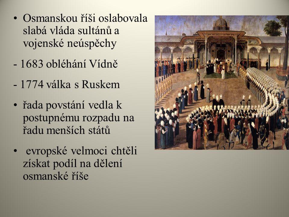 Osmanskou říši oslabovala slabá vláda sultánů a vojenské neúspěchy - 1683 obléhání Vídně - 1774 válka s Ruskem řada povstání vedla k postupnému rozpad
