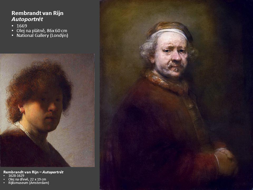 Rembrandt van Rijn Autoportrét 1669 1669 Olej na plátně, 86x 60 cm Olej na plátně, 86x 60 cm National Gallery (Londýn) National Gallery (Londýn) Rembrandt van Rijn – Autoportrét 1628-1629 1628-1629 Olej na dřevě, 22 x 19 cm Olej na dřevě, 22 x 19 cm Rijksmuseum (Amsterdam) Rijksmuseum (Amsterdam)