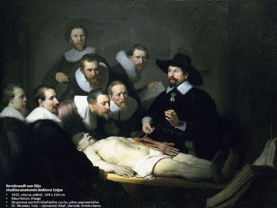 Rembrandt van Rijn Hodina anatomie doktora Tulpa 1632, olej na plátně, 169 x 216 cm Mauritshuis (Haag) Skupinový portrét lékařského cechu, pitva popraveného Dr.