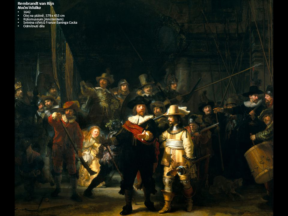 Rembrandt van Rijn Noční hlídka 1642 1642 Olej na plátně, Olej na plátně, 379 x 453 cm Rijksmuseum (Amsterdam) Rijksmuseum (Amsterdam) Setnina střelců Franze Baninga Cocka Setnina střelců Franze Baninga Cocka Odmítnutí díla Odmítnutí díla