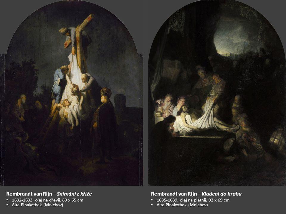 Rembrandt van Rijn – Snímání z kříže 1632-1633, olej na dřevě, 89 x 65 cm 1632-1633, olej na dřevě, 89 x 65 cm Alte Pinakothek (Mnichov) Alte Pinakothek (Mnichov) Rembrandt van Rijn – Kladení do hrobu 1635-1639, olej na plátně, 92 x 69 cm Alte Pinakothek (Mnichov) Alte Pinakothek (Mnichov)