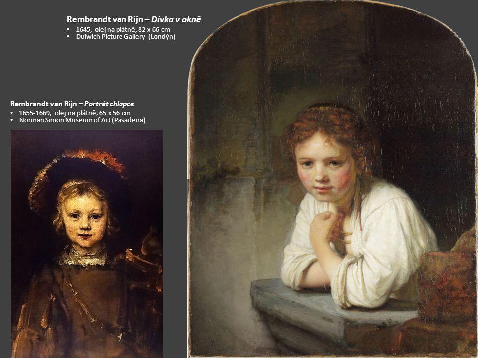 Rembrandt van Rijn – Rembrandt van Rijn – Dívka v okně 1645, olej na plátně, 82 x 66 cm Dulwich Picture Gallery (Londýn) Rembrandt van Rijn – Portrét chlapce 1655-1669, olej na plátně, 65 x 56 cm Norman Simon Museum of Art (Pasadena)