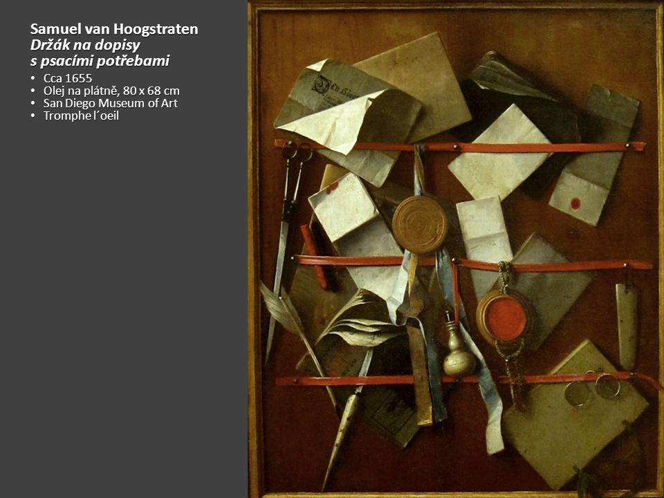 Samuel van Hoogstraten Držák na dopisy s psacími potřebami Cca 1655 Cca 1655 Olej na plátně, 80 x 68 cm Olej na plátně, 80 x 68 cm San Diego Museum of Art San Diego Museum of Art Tromphe l´oeil Tromphe l´oeil