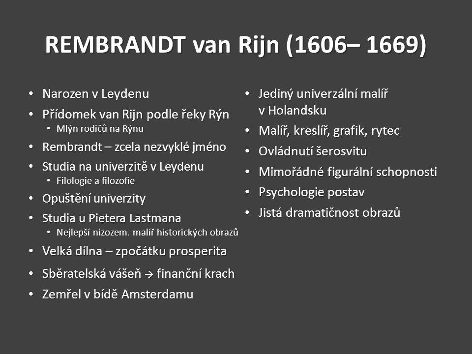 REMBRANDT van Rijn (1606– 1669) Narozen v Leydenu Narozen v Leydenu Přídomek van Rijn podle řeky Rýn Přídomek van Rijn podle řeky Rýn Mlýn rodičů na Rýnu Mlýn rodičů na Rýnu Rembrandt – zcela nezvyklé jméno Rembrandt – zcela nezvyklé jméno Studia na univerzitě v Leydenu Studia na univerzitě v Leydenu Filologie a filozofie Filologie a filozofie Opuštění univerzity Opuštění univerzity Studia u Pietera Lastmana Studia u Pietera Lastmana Nejlepší nizozem.