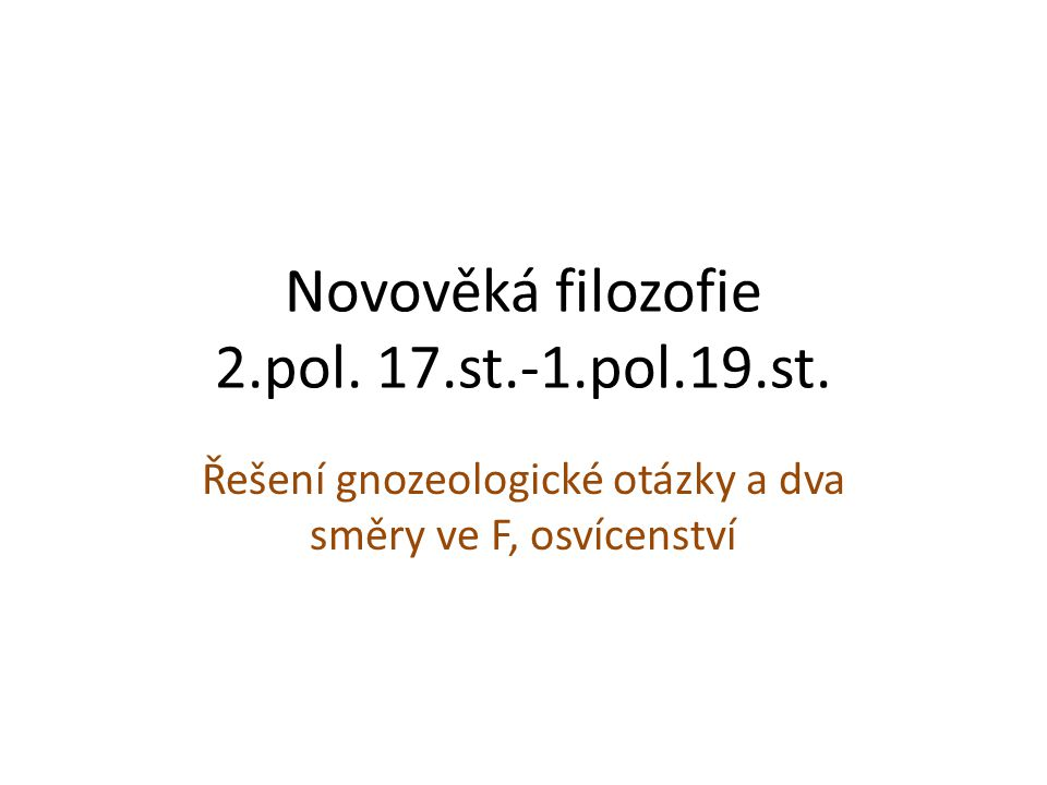 Novověká filozofie 2.pol. 17.st.-1.pol.19.st. Řešení gnozeologické otázky a dva směry ve F, osvícenství