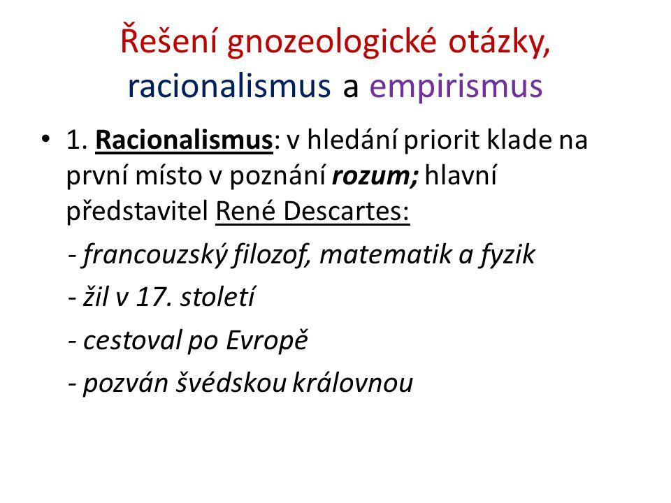 Řešení gnozeologické otázky, racionalismus a empirismus 1. Racionalismus: v hledání priorit klade na první místo v poznání rozum; hlavní představitel