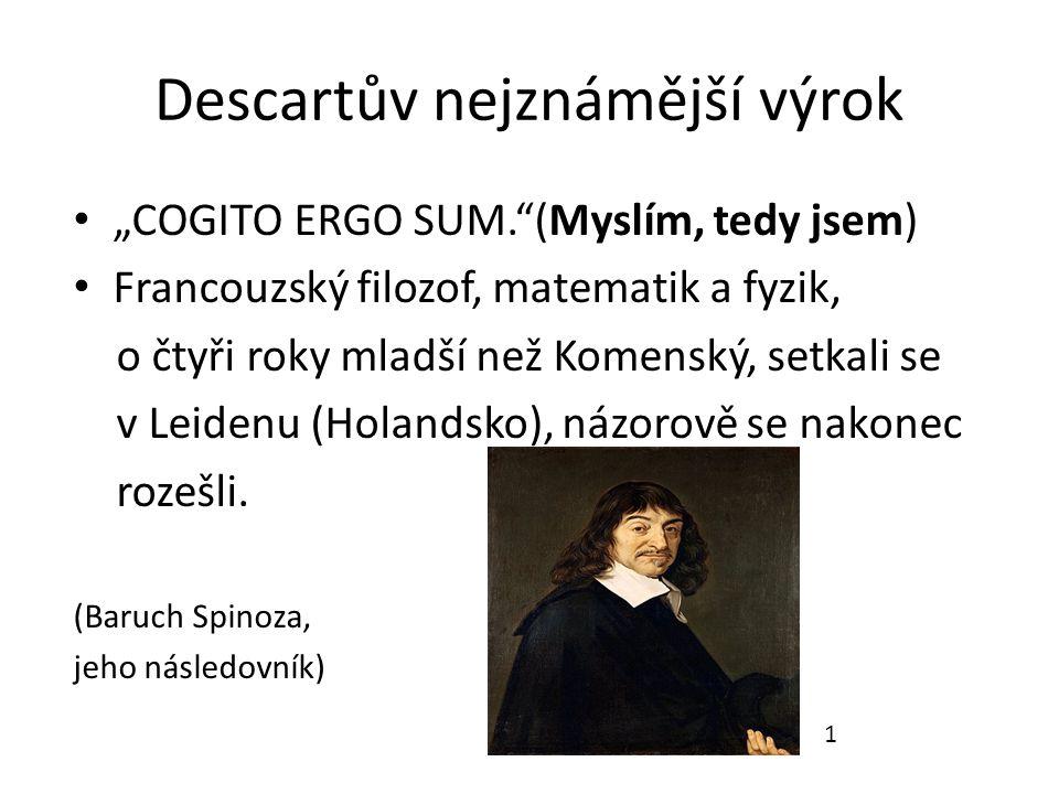 """Descartův nejznámější výrok """"COGITO ERGO SUM. (Myslím, tedy jsem) Francouzský filozof, matematik a fyzik, o čtyři roky mladší než Komenský, setkali se v Leidenu (Holandsko), názorově se nakonec rozešli."""