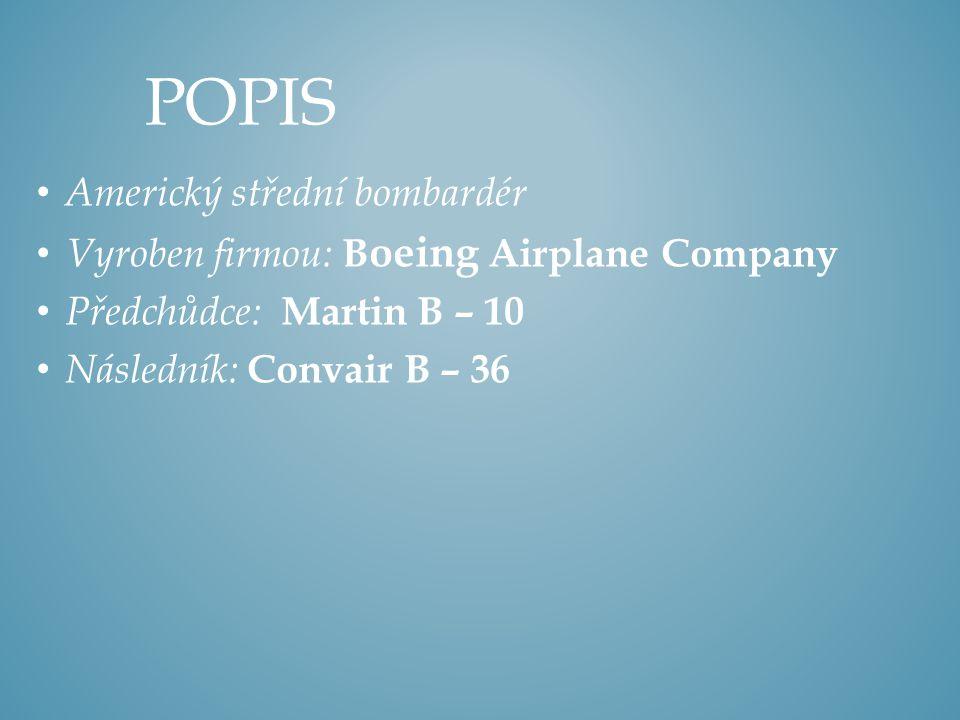 Americký střední bombardér Vyroben firmou: B oeing Airplane Company Předchůdce: Martin B – 10 Následník: Convair B – 36 POPIS