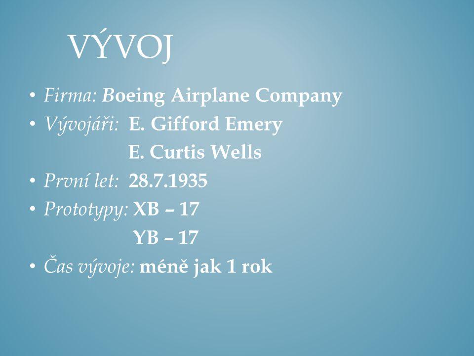 Firma: B oeing Airplane Company Vývojáři: E. Gifford Emery E. Curtis Wells První let: 28.7.1935 Prototypy: XB – 17 YB – 17 Čas vývoje: méně jak 1 rok