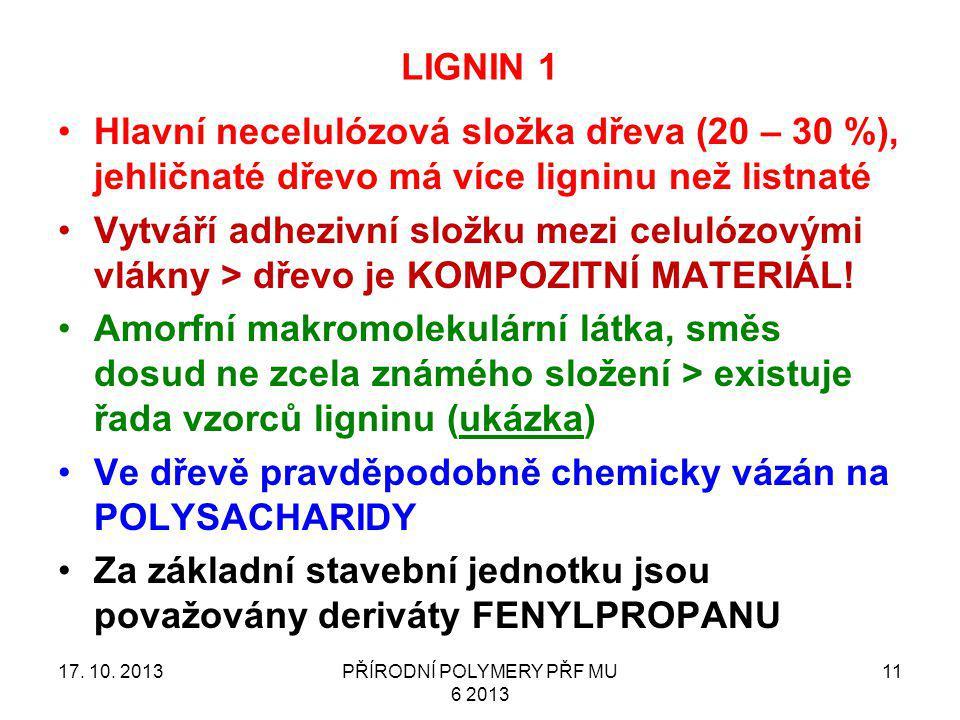 LIGNIN 1 17. 10. 2013PŘÍRODNÍ POLYMERY PŘF MU 6 2013 11 Hlavní necelulózová složka dřeva (20 – 30 %), jehličnaté dřevo má více ligninu než listnaté Vy