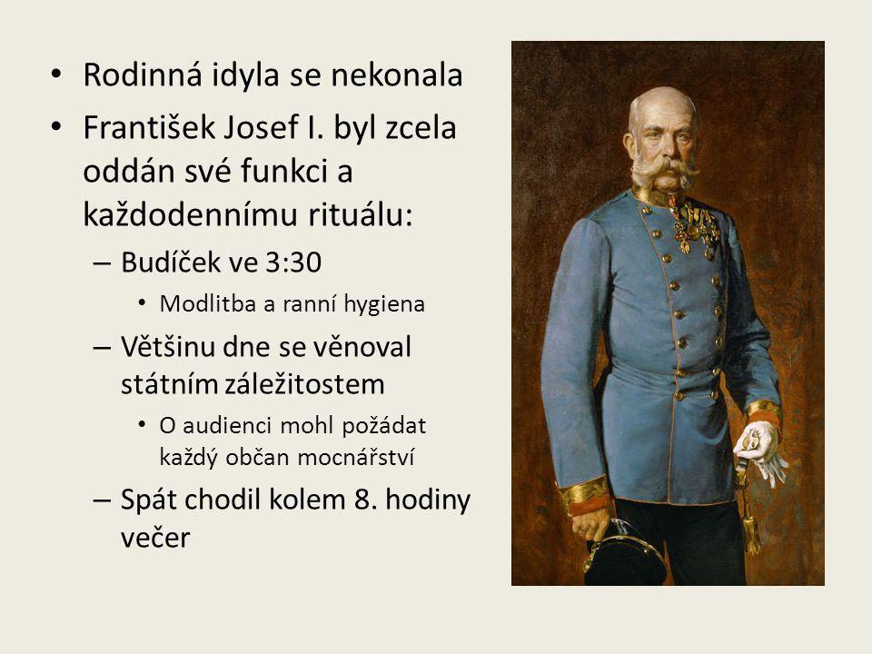 Rodinná idyla se nekonala František Josef I. byl zcela oddán své funkci a každodennímu rituálu: – Budíček ve 3:30 Modlitba a ranní hygiena – Většinu d
