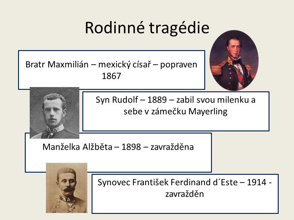 Rodinné tragédie Bratr Maxmilián – mexický císař – popraven 1867 Syn Rudolf – 1889 – zabil svou milenku a sebe v zámečku Mayerling Manželka Alžběta –