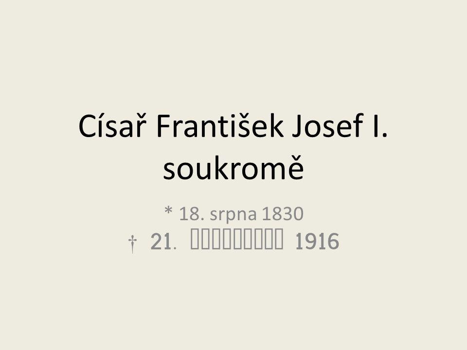 Císař František Josef I. soukromě * 18. srpna 1830 † 21. listopadu 1916