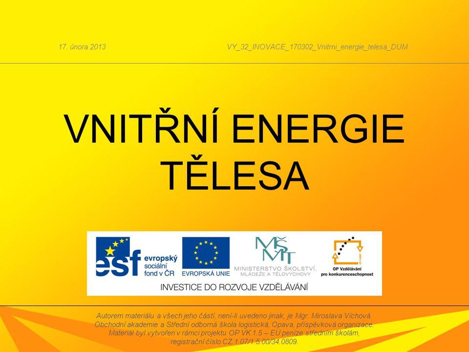 VNITŘNÍ ENERGIE TĚLESA 17. února 2013VY_32_INOVACE_170302_Vnitrni_energie_telesa_DUM Autorem materiálu a všech jeho částí, není-li uvedeno jinak, je M