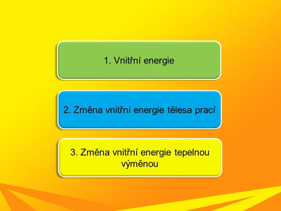 1. Vnitřní energie 2. Změna vnitřní energie tělesa prací 3. Změna vnitřní energie tepelnou výměnou