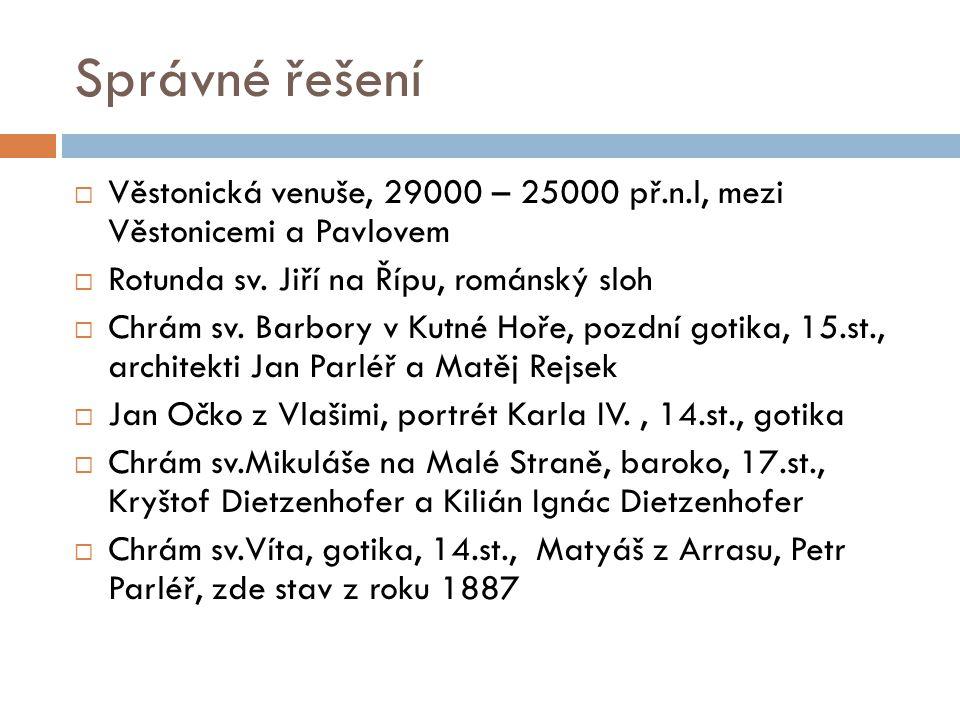 Správné řešení  Věstonická venuše, 29000 – 25000 př.n.l, mezi Věstonicemi a Pavlovem  Rotunda sv.
