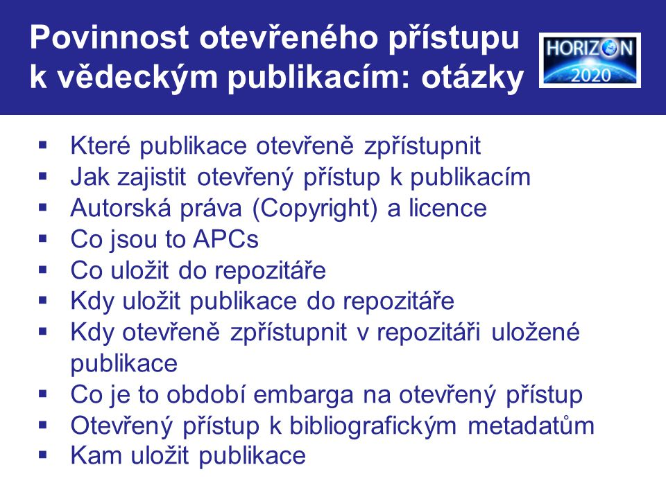 Povinnost otevřeného přístupu k vědeckým publikacím: otázky  Které publikace otevřeně zpřístupnit  Jak zajistit otevřený přístup k publikacím  Autorská práva (Copyright) a licence  Co jsou to APCs  Co uložit do repozitáře  Kdy uložit publikace do repozitáře  Kdy otevřeně zpřístupnit v repozitáři uložené publikace  Co je to období embarga na otevřený přístup  Otevřený přístup k bibliografickým metadatům  Kam uložit publikace