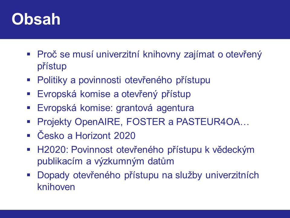 Obsah  Proč se musí univerzitní knihovny zajímat o otevřený přístup  Politiky a povinnosti otevřeného přístupu  Evropská komise a otevřený přístup  Evropská komise: grantová agentura  Projekty OpenAIRE, FOSTER a PASTEUR4OA…  Česko a Horizont 2020  H2020: Povinnost otevřeného přístupu k vědeckým publikacím a výzkumným datům  Dopady otevřeného přístupu na služby univerzitních knihoven