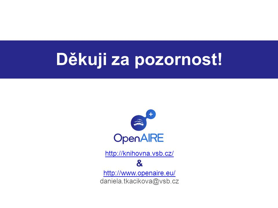 Děkuji za pozornost! http://knihovna.vsb.cz/ & http://www.openaire.eu/ daniela.tkacikova@vsb.cz