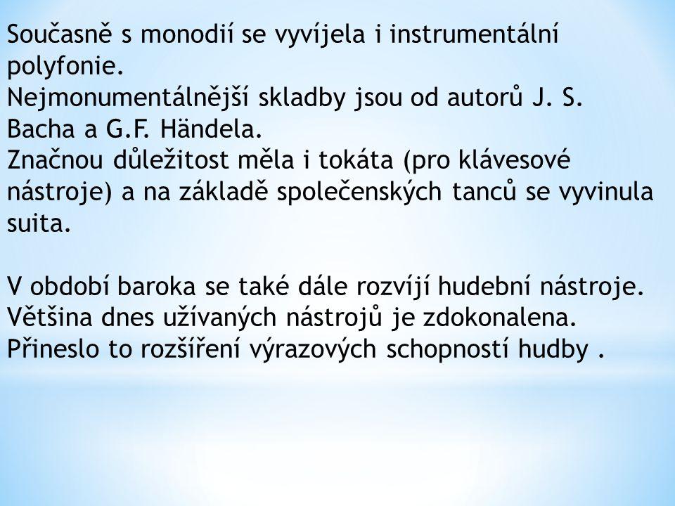 Současně s monodií se vyvíjela i instrumentální polyfonie. Nejmonumentálnější skladby jsou od autorů J. S. Bacha a G.F. Händela. Značnou důležitost mě