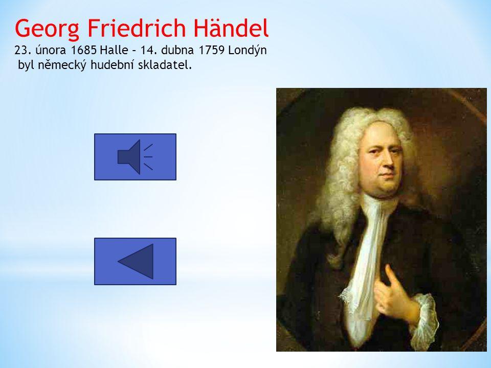 Georg Friedrich Händel 23. února 1685 Halle – 14. dubna 1759 Londýn byl německý hudební skladatel.