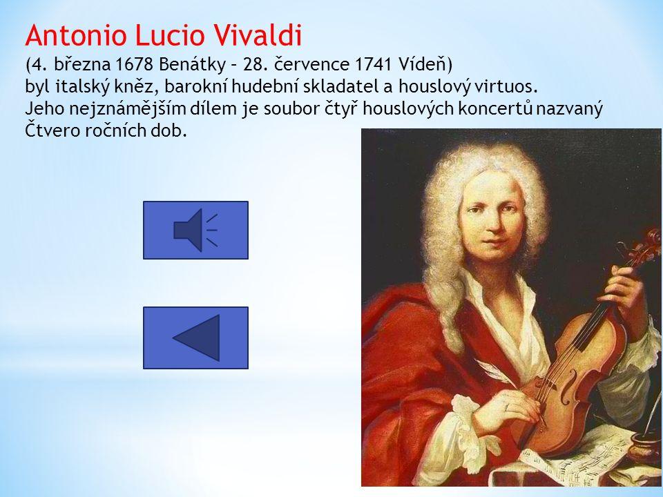 Antonio Lucio Vivaldi (4. března 1678 Benátky – 28. července 1741 Vídeň) byl italský kněz, barokní hudební skladatel a houslový virtuos. Jeho nejznámě