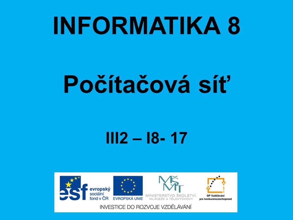 INFORMATIKA 8 Počítačová síť III2 – I8- 17