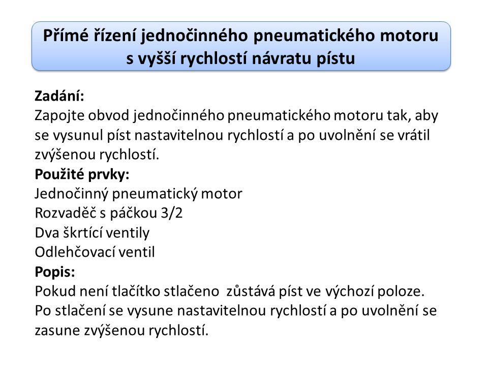 Přímé řízení jednočinného pneumatického motoru s vyšší rychlostí návratu pístu Zadání: Zapojte obvod jednočinného pneumatického motoru tak, aby se vysunul píst nastavitelnou rychlostí a po uvolnění se vrátil zvýšenou rychlostí.