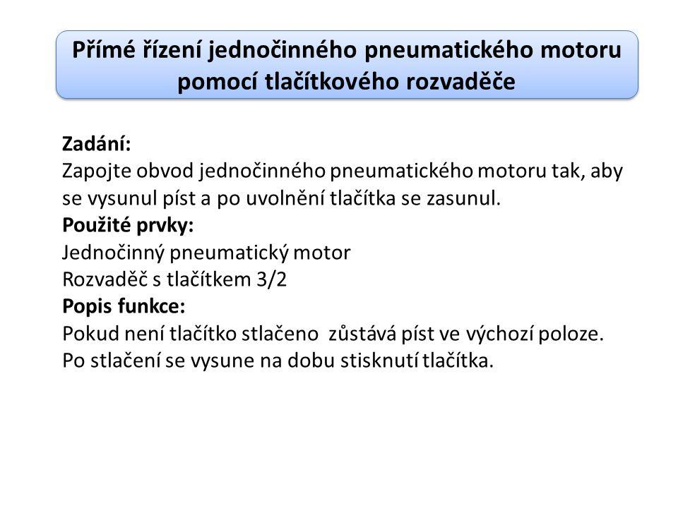 Přímé řízení jednočinného pneumatického motoru pomocí tlačítkového rozvaděče Zadání: Zapojte obvod jednočinného pneumatického motoru tak, aby se vysunul píst a po uvolnění tlačítka se zasunul.