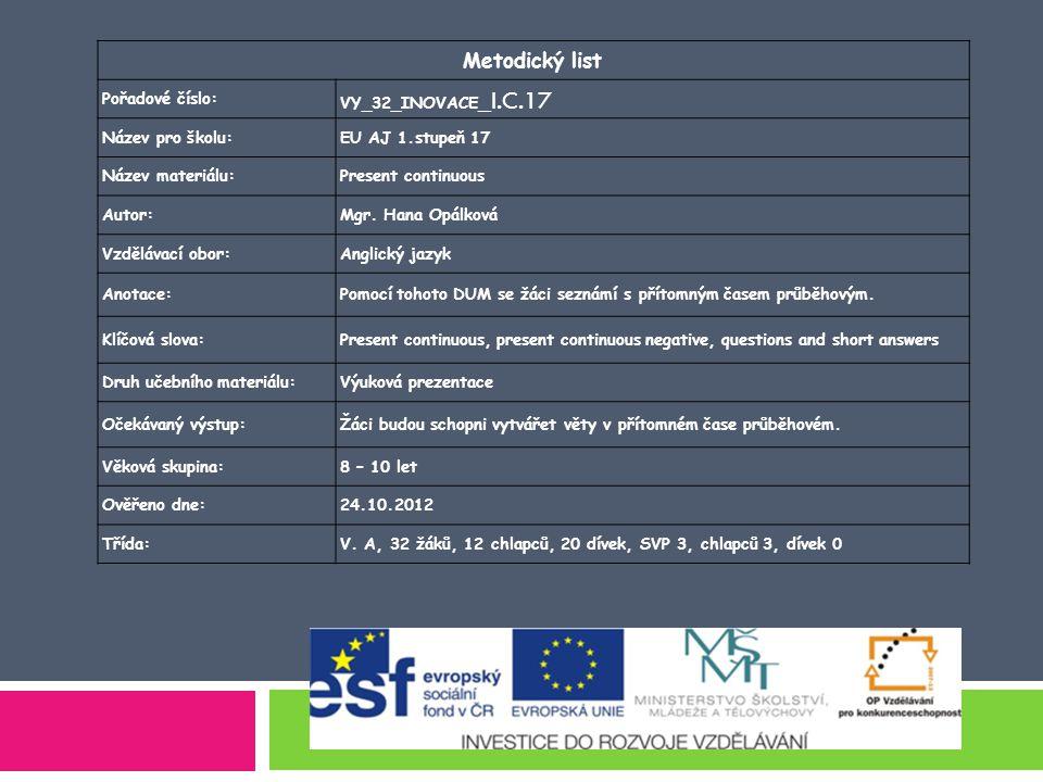 Metodický list Pořadové číslo: VY_32_INOVACE _I.C.17 Název pro školu:EU AJ 1.stupeň 17 Název materiálu:Present continuous Autor:Mgr.