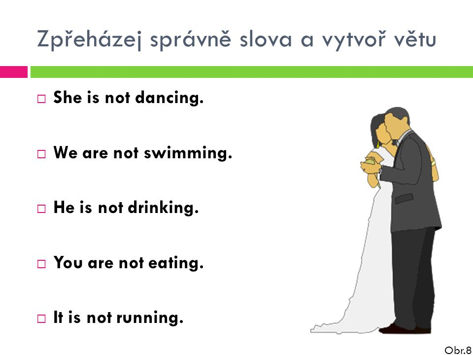 Zpřeházej správně slova a vytvoř větu  She is not dancing.  We are not swimming.  He is not drinking.  You are not eating.  It is not running. Ob