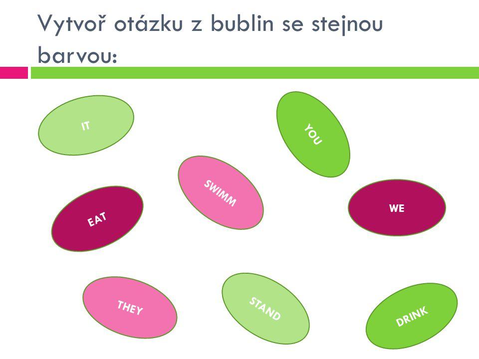 Vytvoř otázku z bublin se stejnou barvou: IT EAT YOU DRINK THEY SWIMM STAND WE