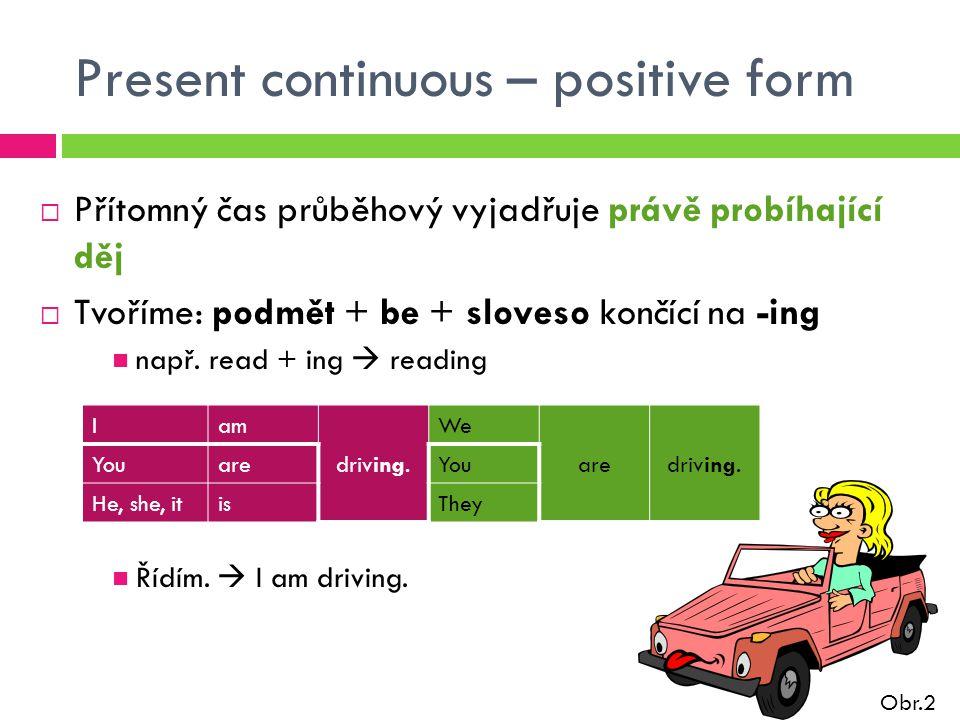 Present continuous – positive form  Přítomný čas průběhový vyjadřuje právě probíhající děj  Tvoříme: podmět + be + sloveso končící na -ing např.