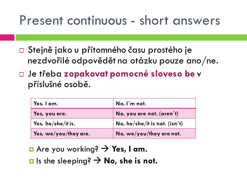 Present continuous - short answers  Stejně jako u přítomného času prostého je nezdvořilé odpovědět na otázku pouze ano/ne.