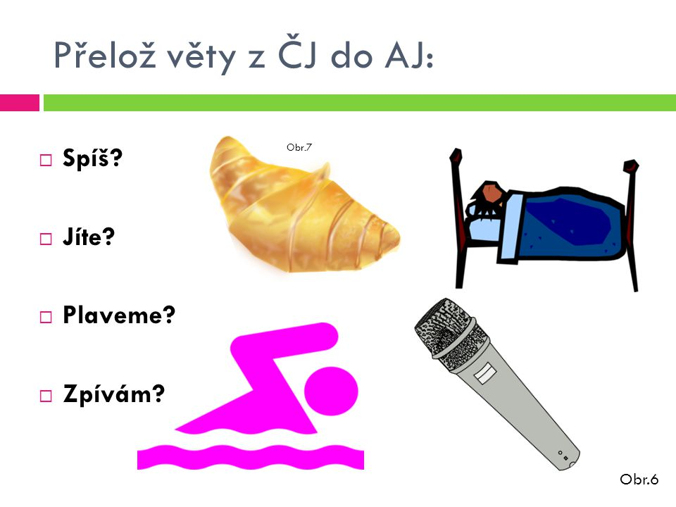 Přelož věty z ČJ do AJ:  Spí.Is she/he sleeping.