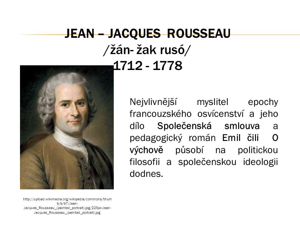 JEAN – JACQUES ROUSSEAU /žán- žak rusó/ 1712 - 1778 Nejvlivnější myslitel epochy francouzského osvícenství a jeho dílo Společenská smlouva a pedagogický román Emil čili O výchově působí na politickou filosofii a společenskou ideologii dodnes.