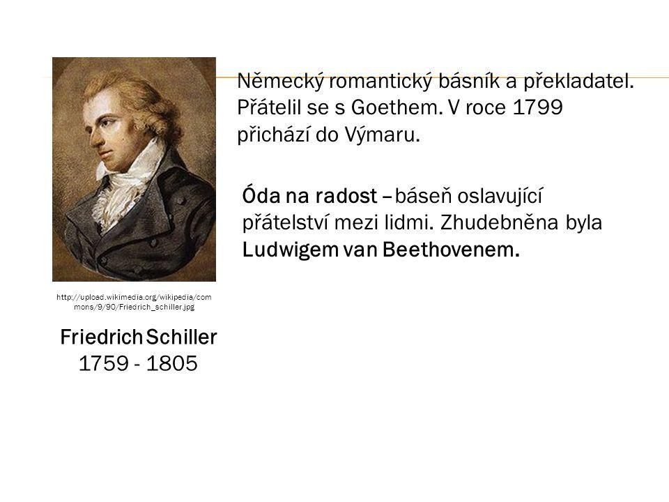 Friedrich Schiller 1759 - 1805 Německý romantický básník a překladatel. Přátelil se s Goethem. V roce 1799 přichází do Výmaru. Óda na radost –báseň os