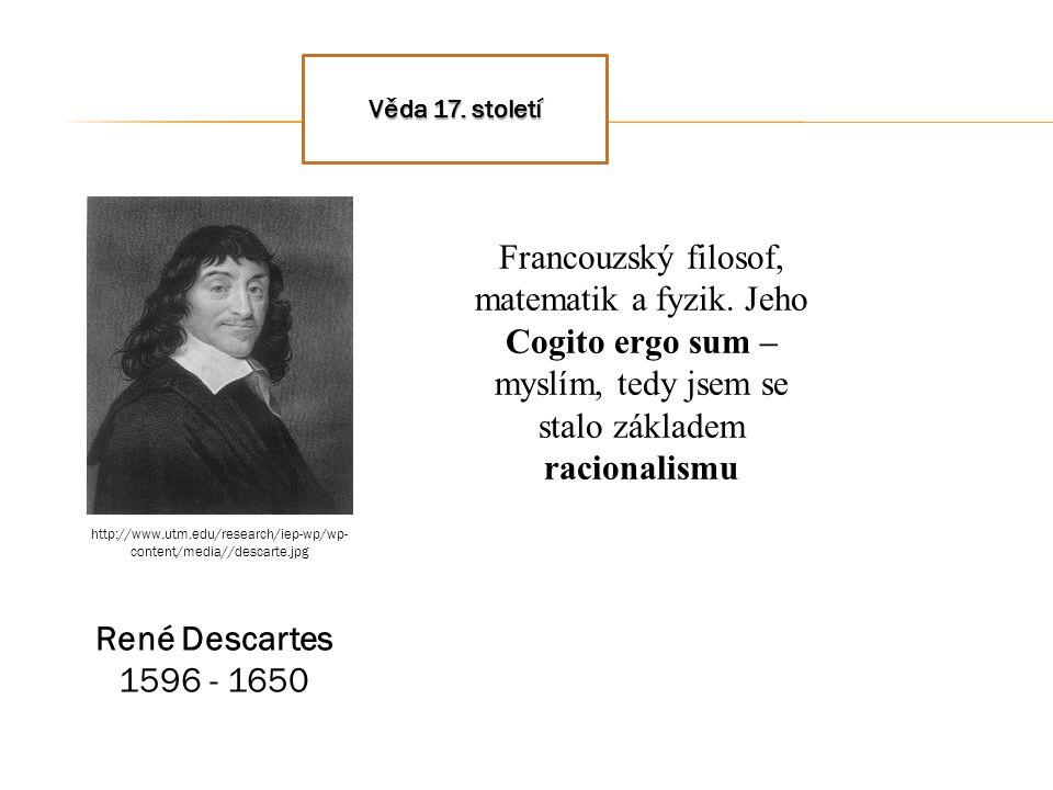 Věda 17. století René Descartes 1596 - 1650 Francouzský filosof, matematik a fyzik. Jeho Cogito ergo sum – myslím, tedy jsem se stalo základem raciona